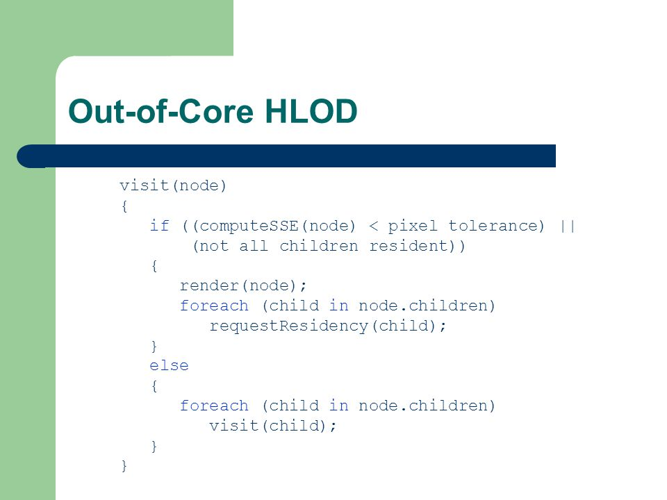 Out-of-Core HLOD visit(node) { if ((computeSSE(node) < pixel tolerance) || (not all children resident)) { render(node); foreach (child in node.children) requestResidency(child); } else { foreach (child in node.children) visit(child); }