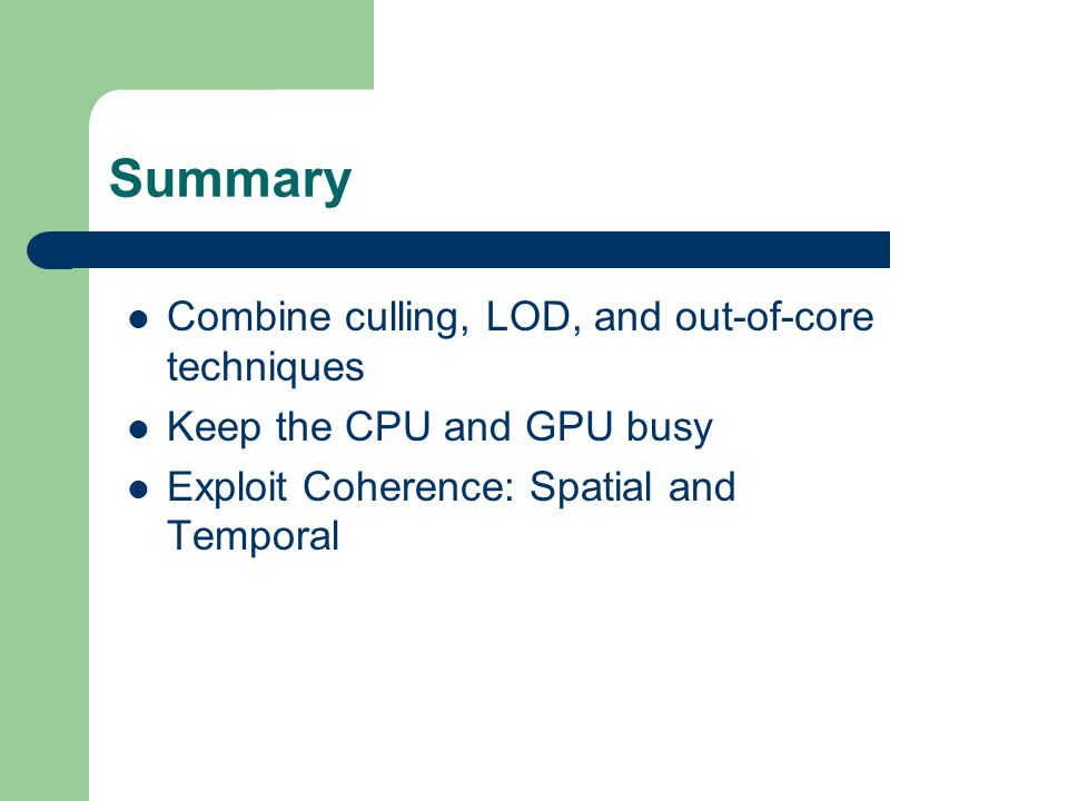 Summary Combine culling, LOD, and out-of-core techniques Keep the CPU and GPU busy Exploit Coherence: Spatial and Temporal