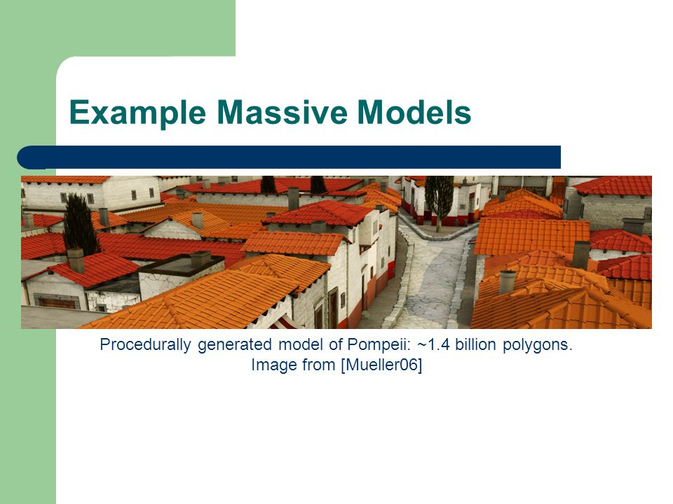Example Massive Models Procedurally generated model of Pompeii: ~1.4 billion polygons.