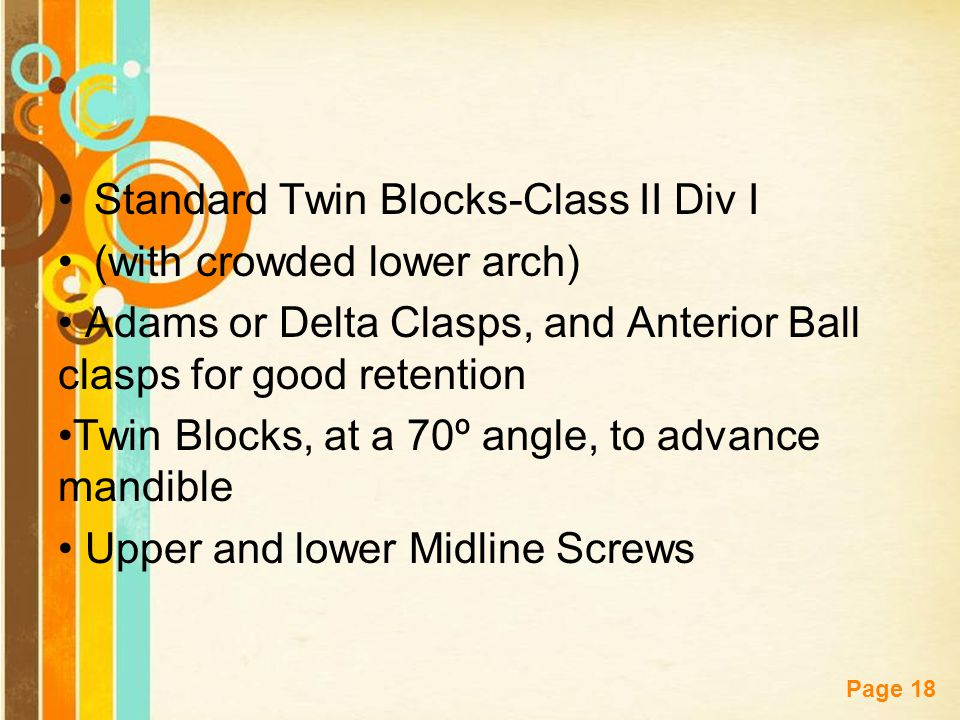 Free Powerpoint Templates Page 18 Standard Twin Blocks-Class II Div I (with crowded lower arch) Adams or Delta Clasps, and Anterior Ball clasps for good retention Twin Blocks, at a 70º angle, to advance mandible Upper and lower Midline Screws