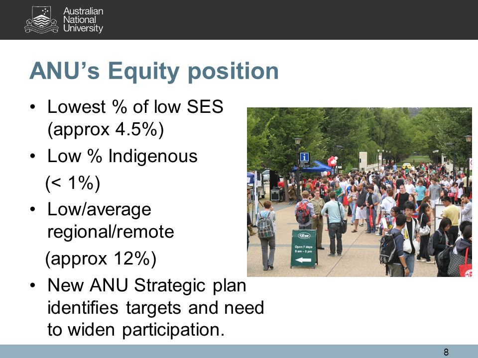 8 ANU's Equity position Lowest % of low SES (approx 4.5%) Low % Indigenous (< 1%) Low/average regional/remote (approx 12%) New ANU Strategic plan identifies targets and need to widen participation.