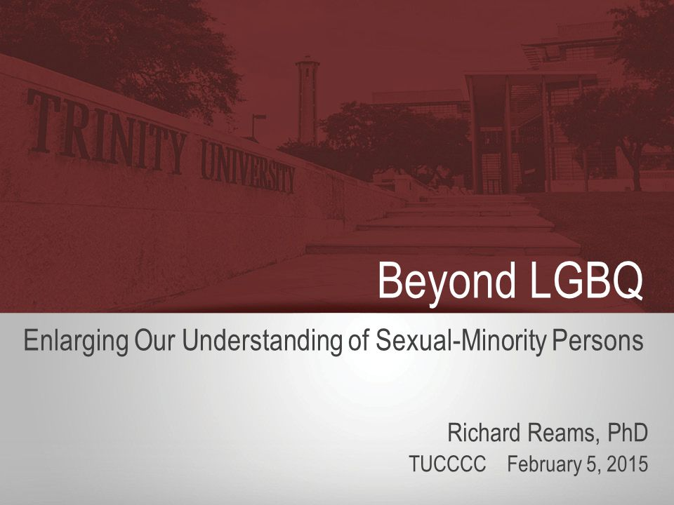 Beyond LGBQ Enlarging Our Understanding of Sexual-Minority Persons Richard Reams, PhD TUCCCC February 5, 2015