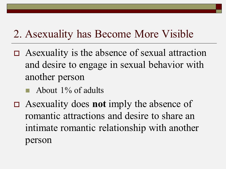 2. Asexuality has Become More Visible  Asexuality is the absence of sexual attraction and desire to engage in sexual behavior with another person Abo