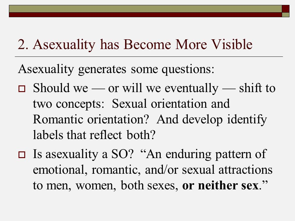 2. Asexuality has Become More Visible Asexuality generates some questions:  Should we — or will we eventually — shift to two concepts: Sexual orienta