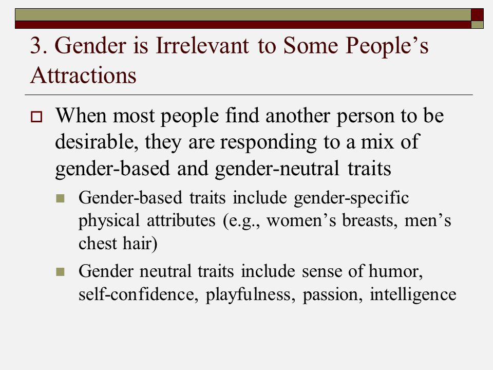 3. Gender is Irrelevant to Some People's Attractions  When most people find another person to be desirable, they are responding to a mix of gender-ba