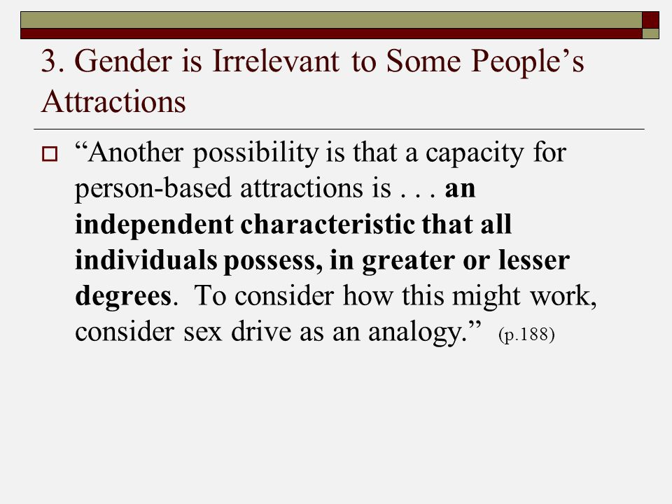 """3. Gender is Irrelevant to Some People's Attractions  """"Another possibility is that a capacity for person-based attractions is... an independent chara"""