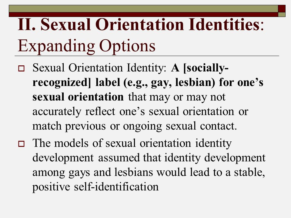 II. Sexual Orientation Identities: Expanding Options  Sexual Orientation Identity: A [socially- recognized] label (e.g., gay, lesbian) for one's sexu