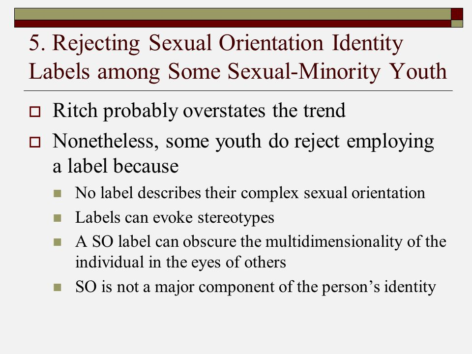 5. Rejecting Sexual Orientation Identity Labels among Some Sexual-Minority Youth  Ritch probably overstates the trend  Nonetheless, some youth do re