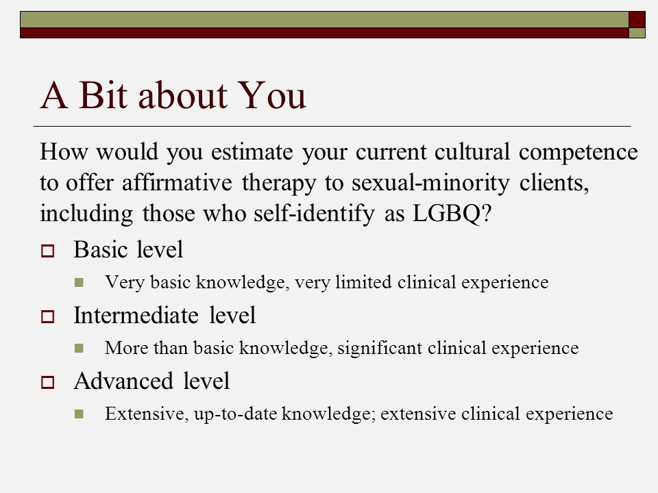A Bit about You How would you estimate your current cultural competence to offer affirmative therapy to sexual-minority clients, including those who self-identify as LGBQ.