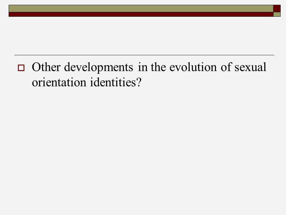  Other developments in the evolution of sexual orientation identities?