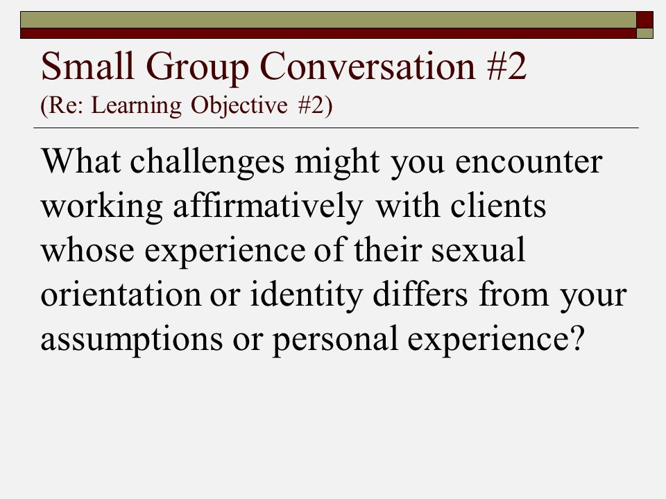 Small Group Conversation #2 (Re: Learning Objective #2) What challenges might you encounter working affirmatively with clients whose experience of the