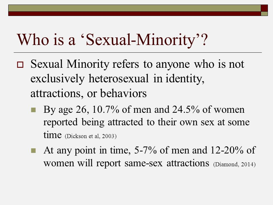 Who is a 'Sexual-Minority'?  Sexual Minority refers to anyone who is not exclusively heterosexual in identity, attractions, or behaviors By age 26, 1