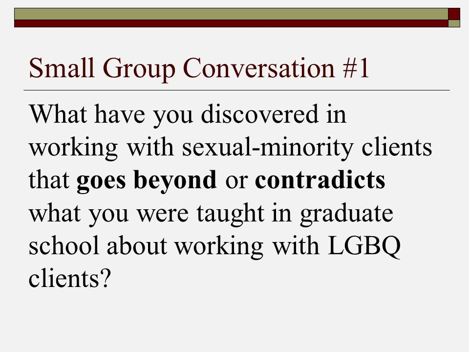 Small Group Conversation #1 What have you discovered in working with sexual-minority clients that goes beyond or contradicts what you were taught in g