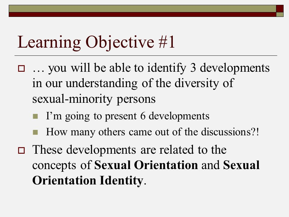 Learning Objective #1  … you will be able to identify 3 developments in our understanding of the diversity of sexual-minority persons I'm going to pr