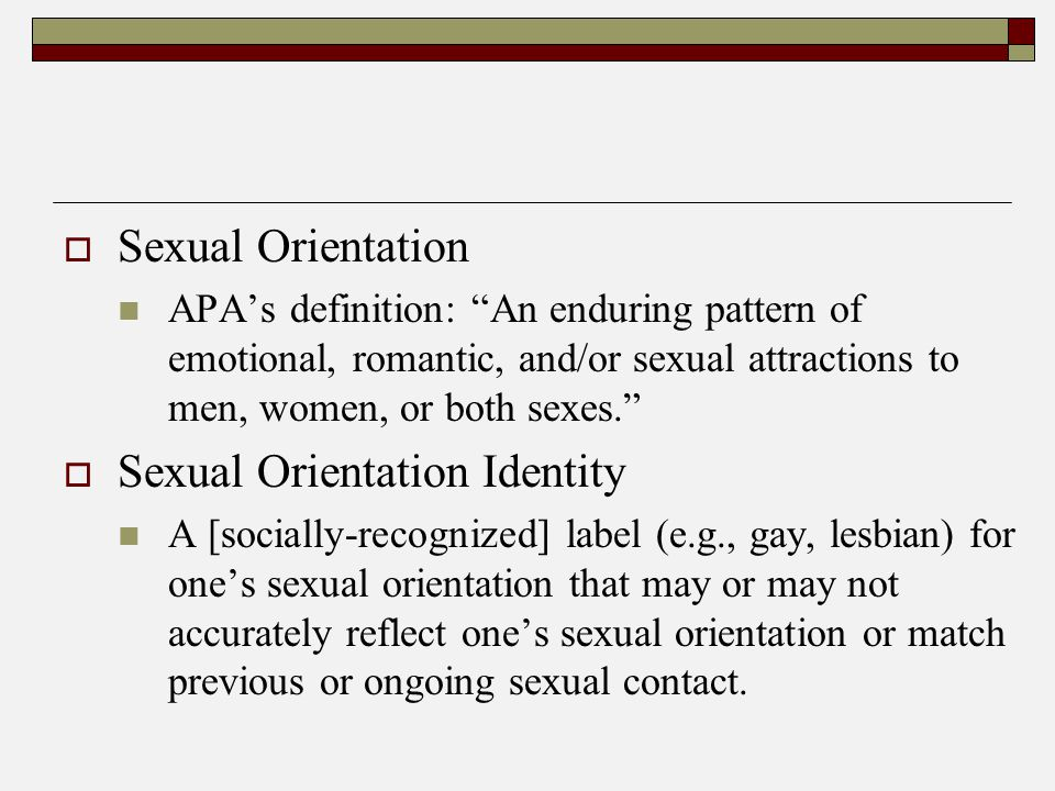  Sexual Orientation APA's definition: An enduring pattern of emotional, romantic, and/or sexual attractions to men, women, or both sexes.  Sexual Orientation Identity A [socially-recognized] label (e.g., gay, lesbian) for one's sexual orientation that may or may not accurately reflect one's sexual orientation or match previous or ongoing sexual contact.