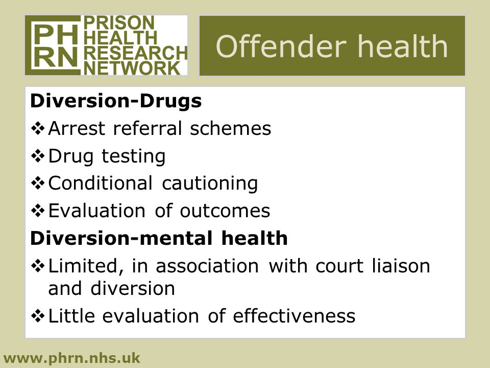 www.phrn.nhs.uk Offender health Diversion-Drugs  Arrest referral schemes  Drug testing  Conditional cautioning  Evaluation of outcomes Diversion-mental health  Limited, in association with court liaison and diversion  Little evaluation of effectiveness