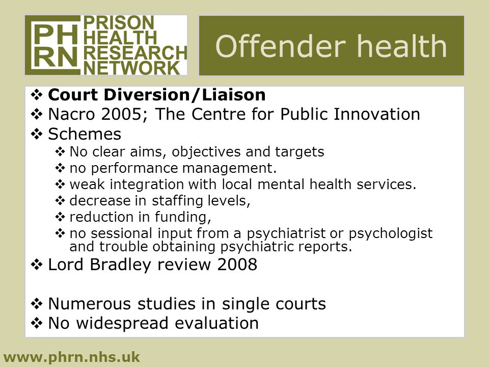 www.phrn.nhs.uk Offender health  Court Diversion/Liaison  Nacro 2005; The Centre for Public Innovation  Schemes  No clear aims, objectives and targets  no performance management.