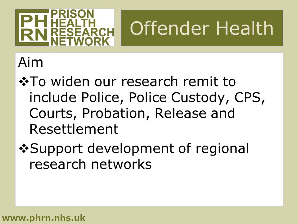 www.phrn.nhs.uk Offender Health Aim  To widen our research remit to include Police, Police Custody, CPS, Courts, Probation, Release and Resettlement  Support development of regional research networks