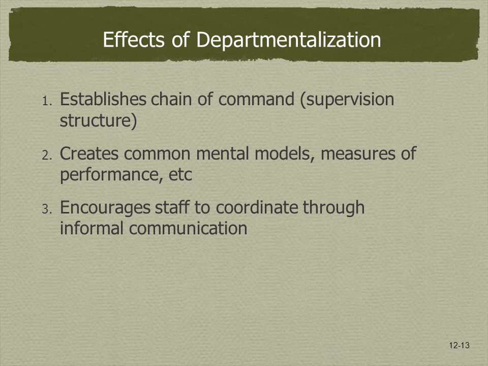 12-13 Effects of Departmentalization 1. Establishes chain of command (supervision structure) 2. Creates common mental models, measures of performance,