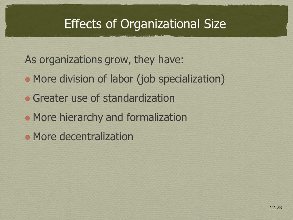 12-28 Effects of Organizational Size As organizations grow, they have: More division of labor (job specialization) Greater use of standardization More