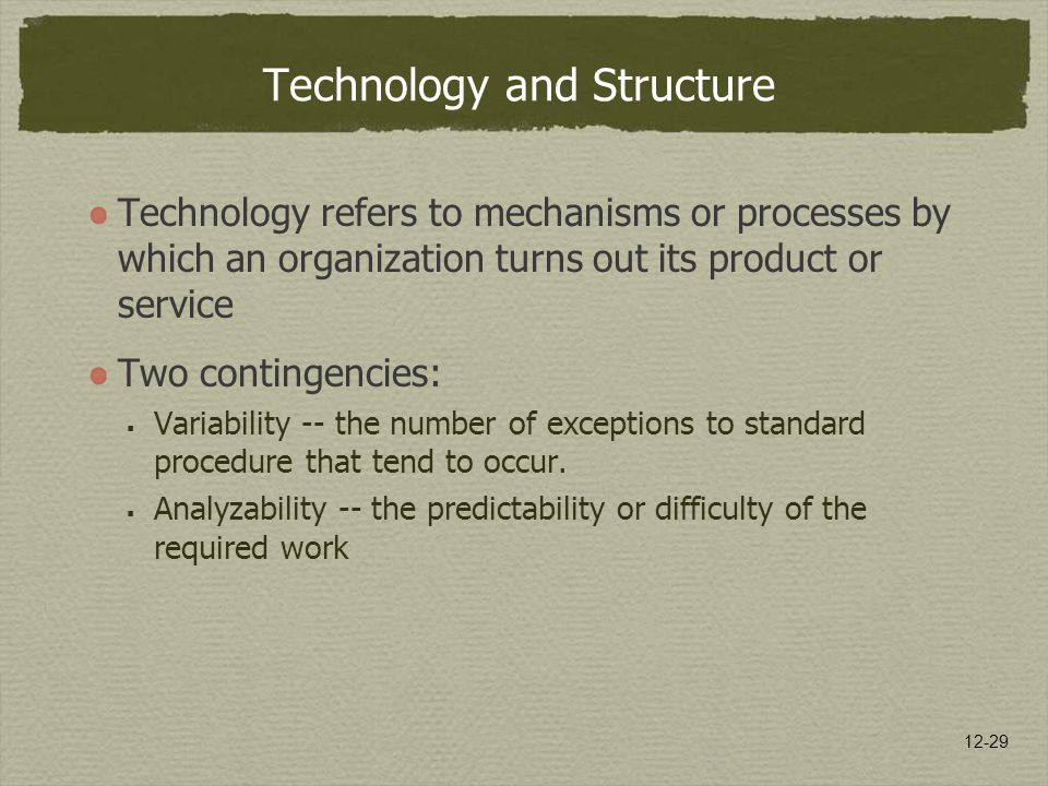 12-29 Technology and Structure Technology refers to mechanisms or processes by which an organization turns out its product or service Two contingencie