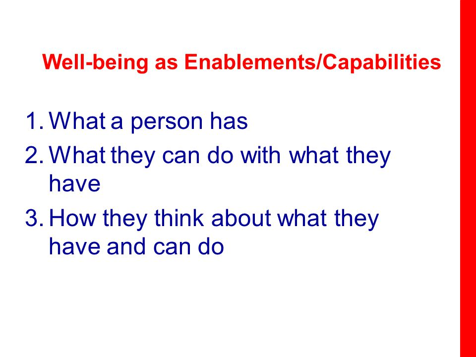 Well-being as Enablements/Capabilities 1.What a person has 2.What they can do with what they have 3.How they think about what they have and can do