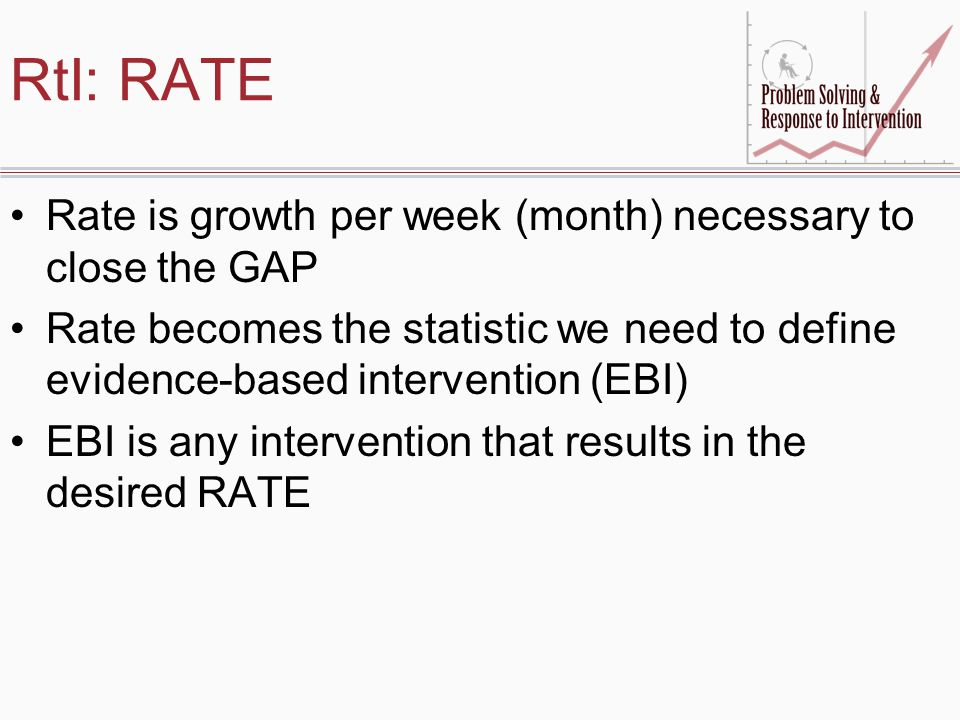 RtI: RATE Rate is growth per week (month) necessary to close the GAP Rate becomes the statistic we need to define evidence-based intervention (EBI) EB