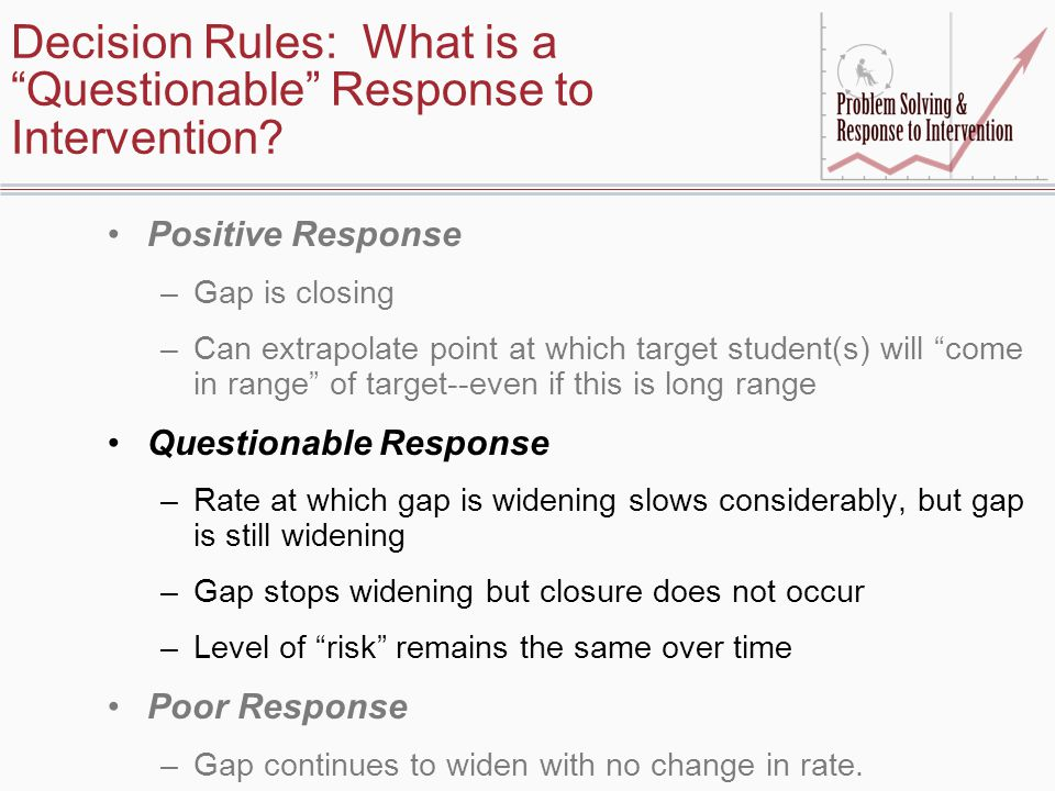 "Decision Rules: What is a ""Questionable"" Response to Intervention? Positive Response –Gap is closing –Can extrapolate point at which target student(s)"