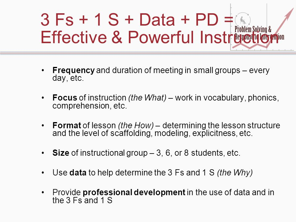 3 Fs + 1 S + Data + PD = Effective & Powerful Instruction Frequency and duration of meeting in small groups – every day, etc. Focus of instruction (th