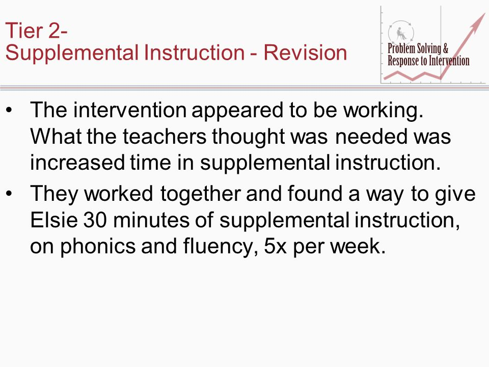 Tier 2- Supplemental Instruction - Revision The intervention appeared to be working. What the teachers thought was needed was increased time in supple