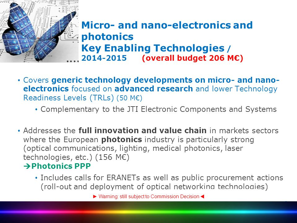 Micro- and nano-electronics and photonics Key Enabling Technologies / 2014-2015 (overall budget 206 M€) Covers generic technology developments on micr