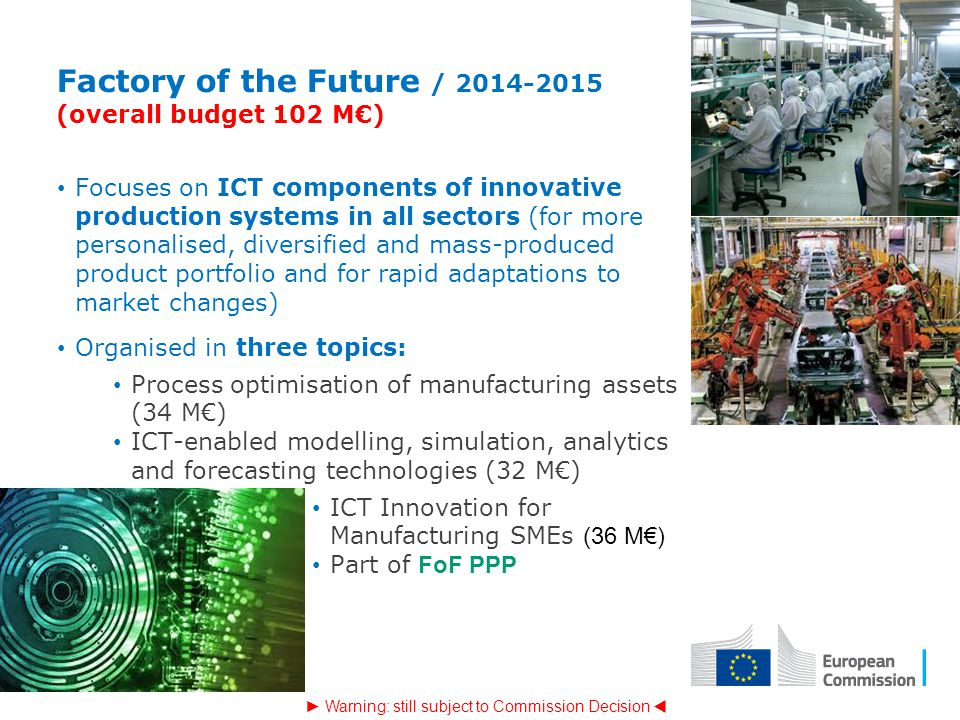 Factory of the Future / 2014-2015 (overall budget 102 M€) Focuses on ICT components of innovative production systems in all sectors (for more personal