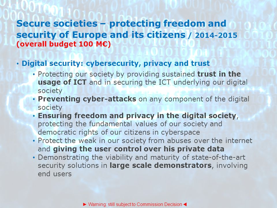 Secure societies – protecting freedom and security of Europe and its citizens / 2014-2015 (overall budget 100 M€) Digital security: cybersecurity, pri