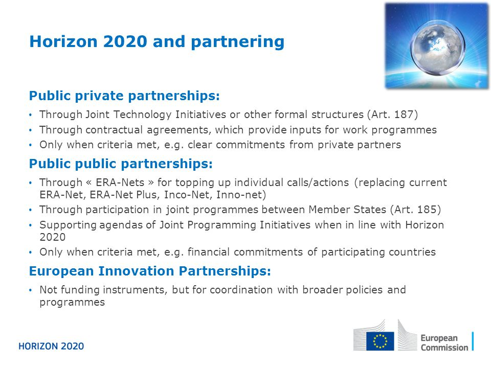 Horizon 2020 and partnering Public private partnerships: Through Joint Technology Initiatives or other formal structures (Art. 187) Through contractua