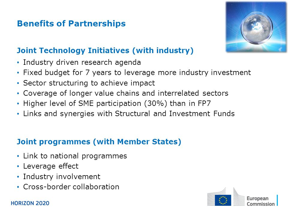 Benefits of Partnerships Joint Technology Initiatives (with industry) Industry driven research agenda Fixed budget for 7 years to leverage more indust