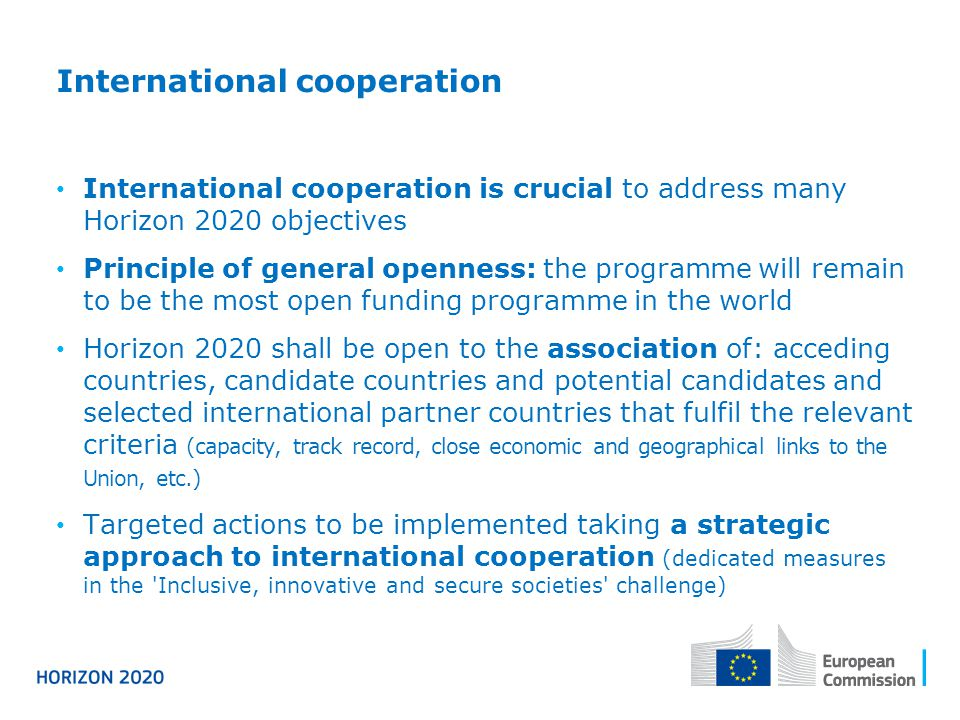 International cooperation International cooperation is crucial to address many Horizon 2020 objectives Principle of general openness: the programme wi