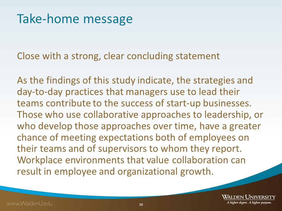 Take-home message Close with a strong, clear concluding statement As the findings of this study indicate, the strategies and day-to-day practices that managers use to lead their teams contribute to the success of start-up businesses.