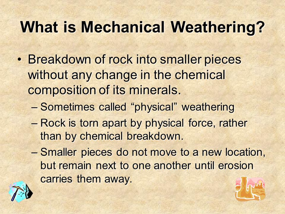 Mechanical - Ice Wedging  Ice Wedging –Water fills joints of rocks and freezes –Water expands 10% when it freezes, pushes rock apart –Repeated freeze and thaw cycles over the years causes rock to break along joint
