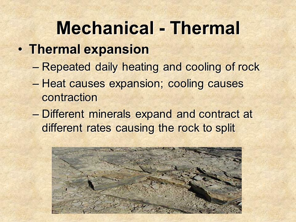Mechanical - Thermal Thermal expansionThermal expansion –Repeated daily heating and cooling of rock –Heat causes expansion; cooling causes contraction –Different minerals expand and contract at different rates causing the rock to split