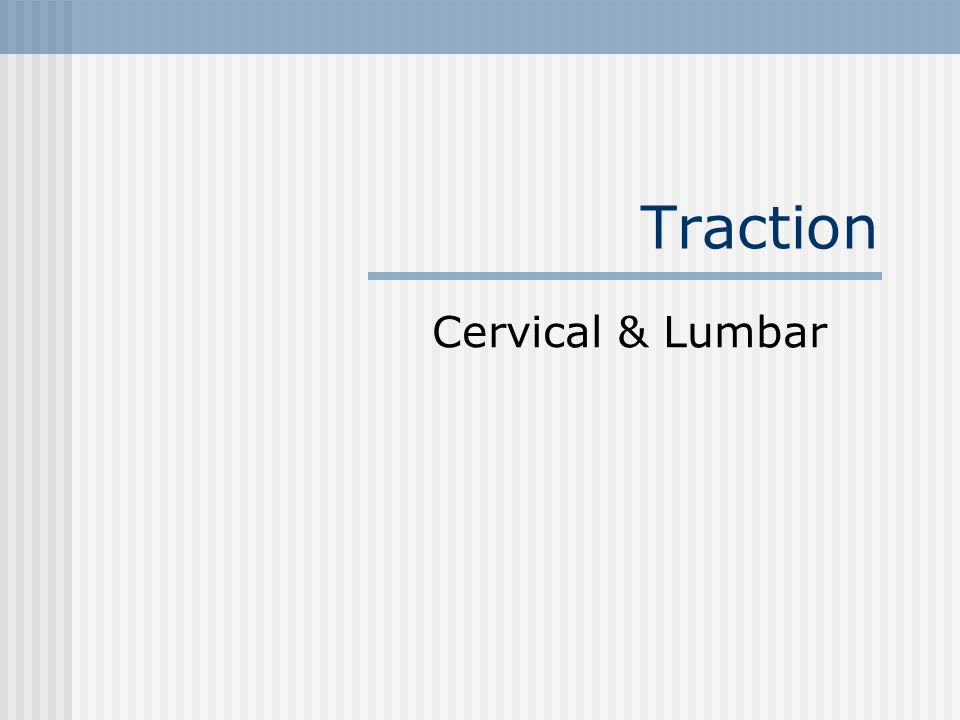Cervical Treatment Set-up Neck – placed in 25-30° flexion Straightens normal lordosis of C-spine Must have at least 15° flexion to separate facet joint surfaces Body must be in straight alignment Be aware that C-spine traction can cause residual lumbar n.