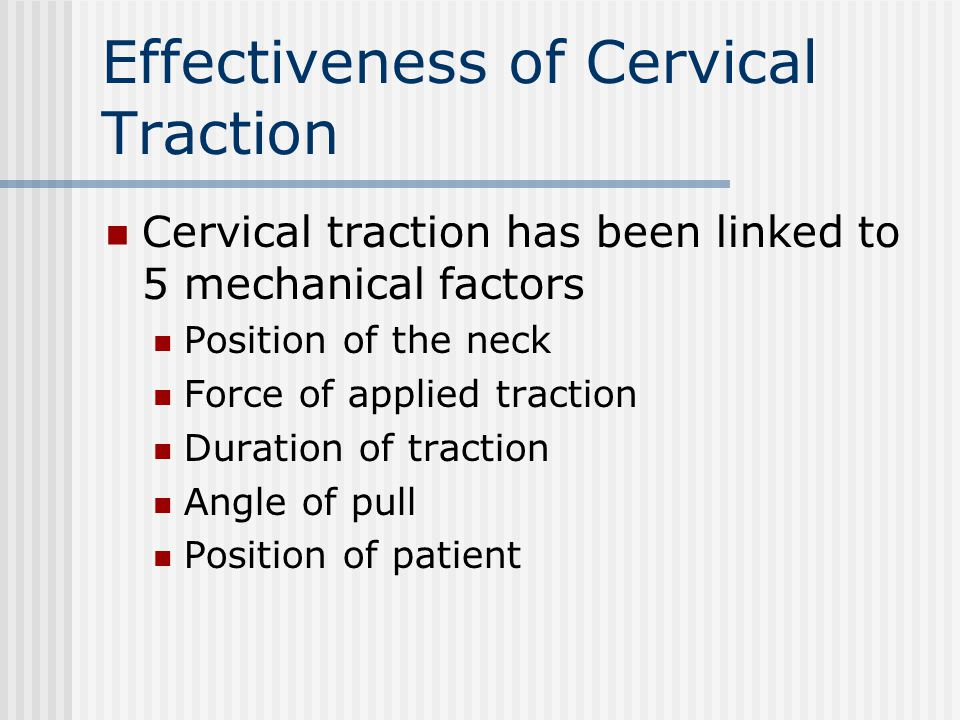 Effectiveness of Cervical Traction Cervical traction has been linked to 5 mechanical factors Position of the neck Force of applied traction Duration o