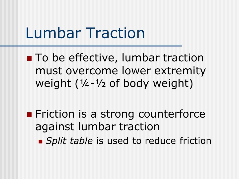 Lumbar Traction To be effective, lumbar traction must overcome lower extremity weight (¼-½ of body weight) Friction is a strong counterforce against l