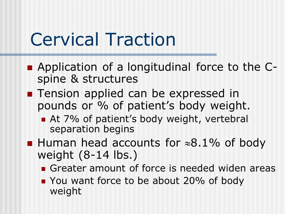 Cervical Traction Positioning Seated – a greater force is needed to apply the same pressure (due to gravity) than if supine Supine – support lumbar region (bend knees, use knee elevator, or hang lower legs over end of table & place feet on chair); allows musculature to relax