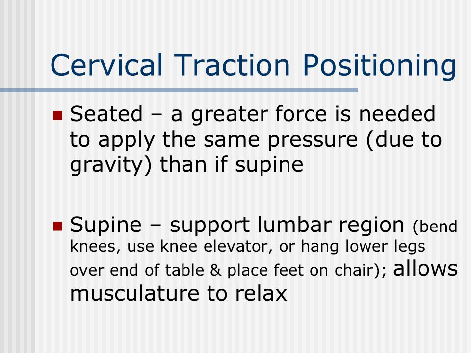 Cervical Traction Positioning Seated – a greater force is needed to apply the same pressure (due to gravity) than if supine Supine – support lumbar re