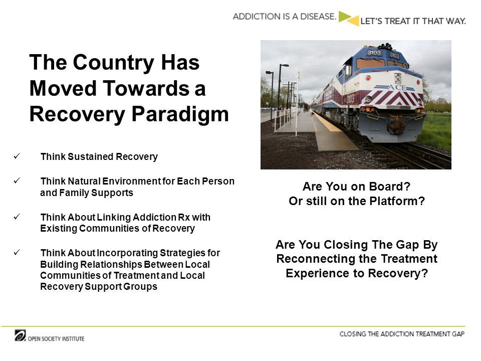 The Country Has Moved Towards a Recovery Paradigm Think Sustained Recovery Think Natural Environment for Each Person and Family Supports Think About Linking Addiction Rx with Existing Communities of Recovery Think About Incorporating Strategies for Building Relationships Between Local Communities of Treatment and Local Recovery Support Groups Are You on Board.