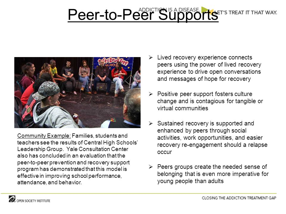 Peer-to-Peer Supports  Lived recovery experience connects peers using the power of lived recovery experience to drive open conversations and messages of hope for recovery  Positive peer support fosters culture change and is contagious for tangible or virtual communities  Sustained recovery is supported and enhanced by peers through social activities, work opportunities, and easier recovery re-engagement should a relapse occur  Peers groups create the needed sense of belonging that is even more imperative for young people than adults Community Example: Families, students and teachers see the results of Central High Schools' Leadership Group.