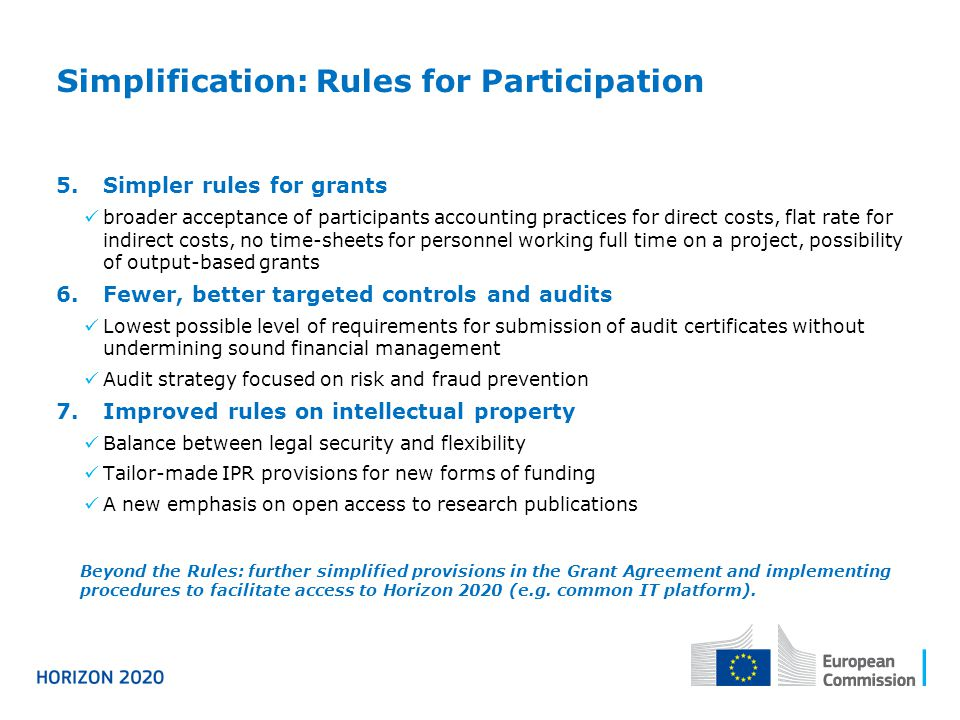 Simplification: Rules for Participation 5.Simpler rules for grants broader acceptance of participants accounting practices for direct costs, flat rate for indirect costs, no time-sheets for personnel working full time on a project, possibility of output-based grants 6.Fewer, better targeted controls and audits Lowest possible level of requirements for submission of audit certificates without undermining sound financial management Audit strategy focused on risk and fraud prevention 7.Improved rules on intellectual property Balance between legal security and flexibility Tailor-made IPR provisions for new forms of funding A new emphasis on open access to research publications Beyond the Rules: further simplified provisions in the Grant Agreement and implementing procedures to facilitate access to Horizon 2020 (e.g.