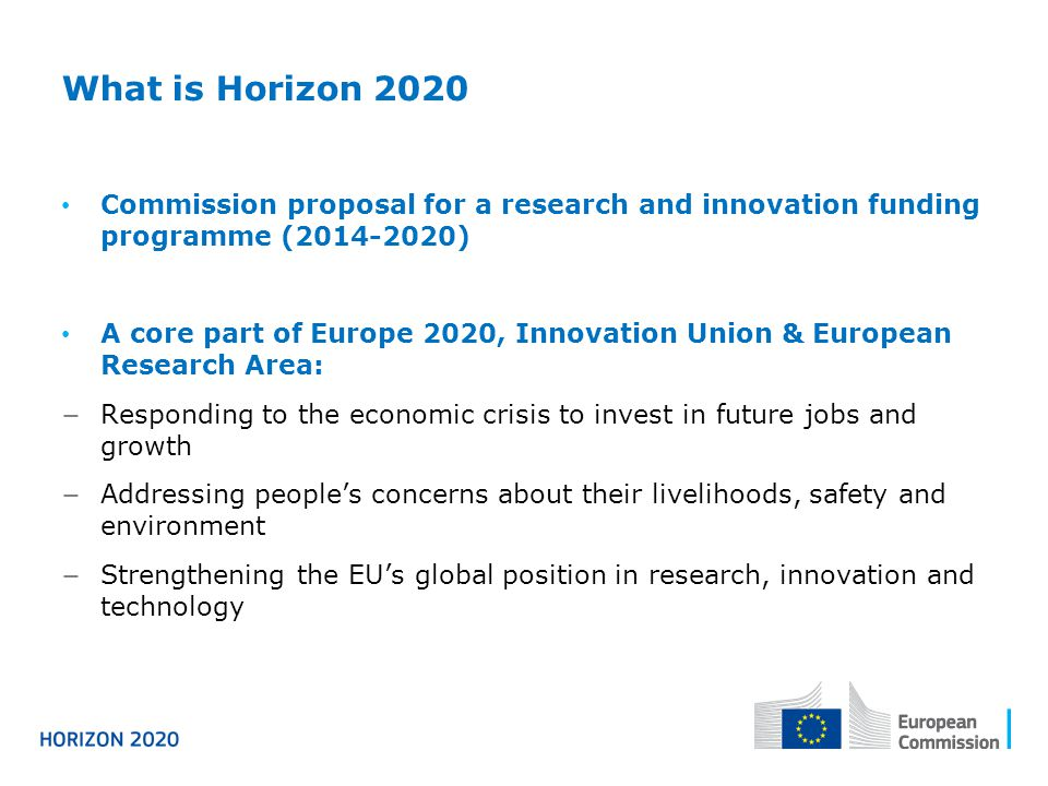 What s new A significant increase of EU budget for funding of research and innovation by around 30% to €70 Bio in current prices A single programme bringing together three separate programmes/initiatives* Coupling research to innovation – from research to retail, all forms of innovation Focus on societal challenges facing EU society, e.g.