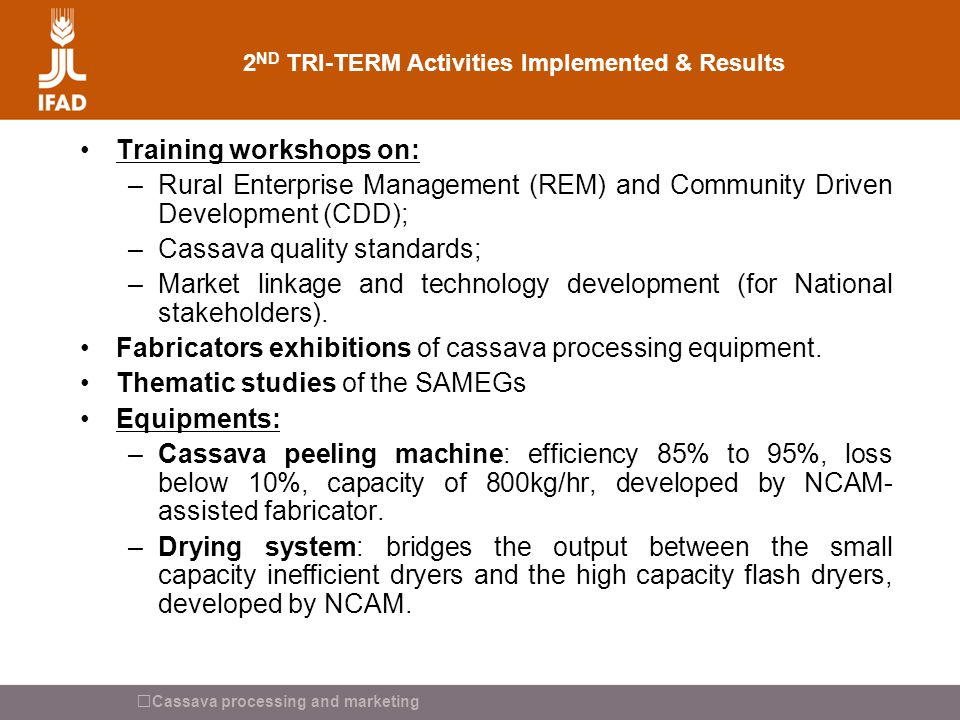 Cassava processing and marketing 2 ND TRI-TERM Activities Implemented & Results Training workshops on: –Rural Enterprise Management (REM) and Communit