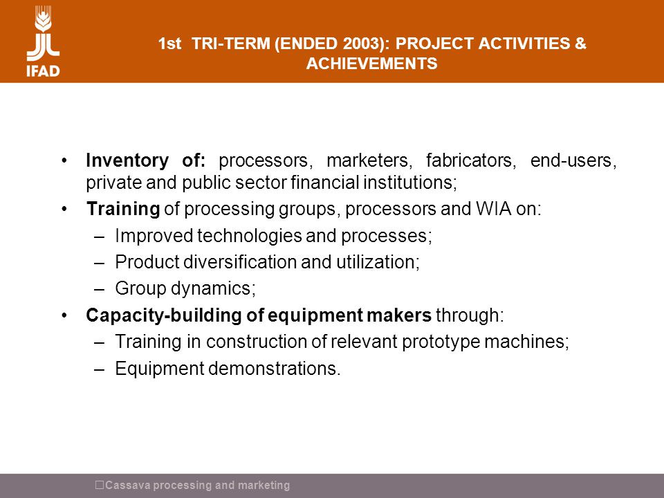 Cassava processing and marketing 1st TRI-TERM (ENDED 2003): PROJECT ACTIVITIES & ACHIEVEMENTS Inventory of: processors, marketers, fabricators, end-us